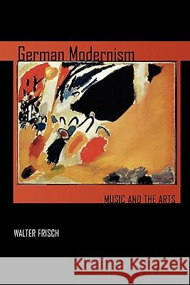 German Modernism: Music and the Arts Walter Frisch 9780520251489