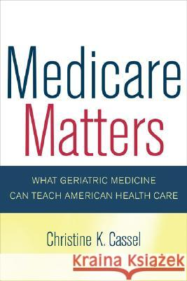 Medicare Matters: What Geriatric Medicine Can Teach American Health Care Christine K. Cassel 9780520251564