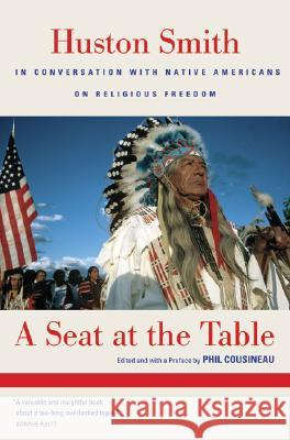 A Seat at the Table: Huston Smith in Conversation with Native Americans on Religious Freedom Huston Smith Phil Cousineau Gary Rhine 9780520251694 University of California Press