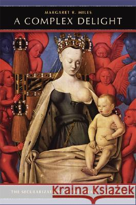 A Complex Delight : The Secularization of the Breast, 1350-1750 Margaret R. Miles 9780520253483
