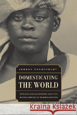 Domesticating the World: African Consumerism and the Genealogies of Globalization Jeremy Prestholdt 9780520254237