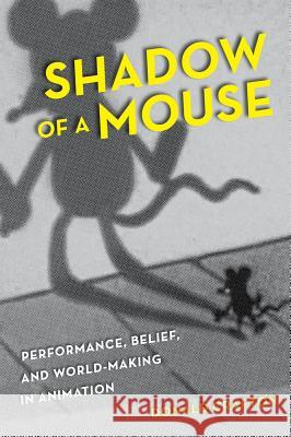 Shadow of a Mouse: Performance, Belief, and World-Making in Animation Donald Crafton 9780520261044