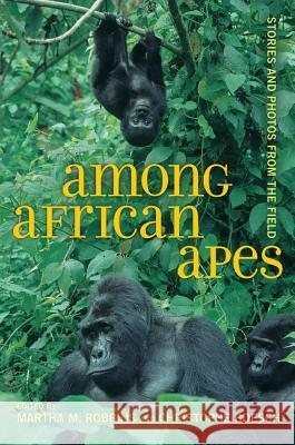 Among African Apes : Stories and Photos from the Field Martha Robbins 9780520267107