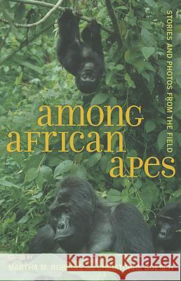 Among African Apes : Stories and Photos from the Field Martha M Robbins 9780520274594