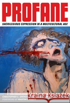 Profane: Sacrilegious Expression in a Multicultural Age Christopher S. Grenda Chris Beneke David Nash 9780520277229