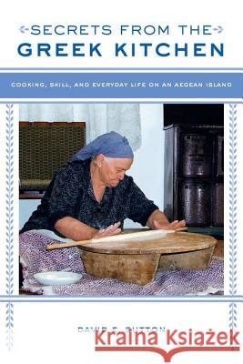 Secrets from the Greek Kitchen: Cooking, Skill, and Everyday Life on an Aegean Island Sutton, David E. 9780520280540