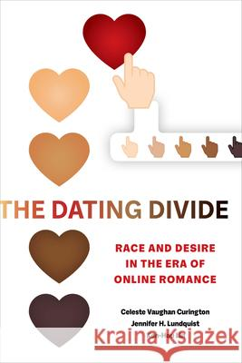 The Dating Divide: Race and Desire in the Era of Online Romance Celeste Vaughan Curington Jennifer Hickes Lundquist Ken-Hou Lin 9780520293458
