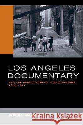 Los Angeles Documentary and the Production of Public History, 1958-1977 Glick, Joshua 9780520293717