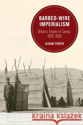Barbed-Wire Imperialism : Britain's Empire of Camps, 1876-1903 Forth, Aidan 9780520293977