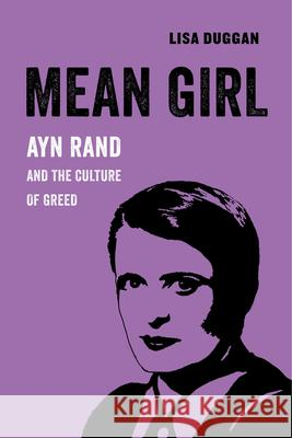 Mean Girl: Ayn Rand and the Culture of Greed Lisa Duggan 9780520294776