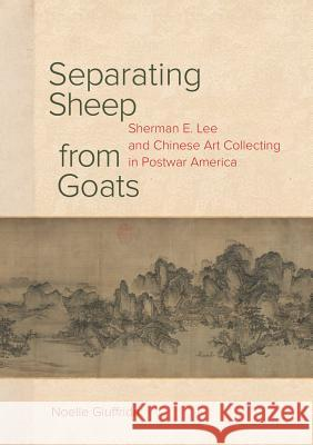 Separating Sheep from Goats: Sherman E. Lee and Chinese Art Collecting in Postwar America Noelle Giuffrida 9780520297425