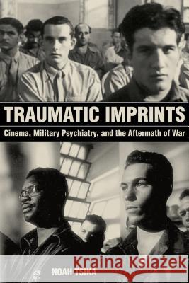 Traumatic Imprints: Cinema, Military Psychiatry, and the Aftermath of War Noah Tsika 9780520297647