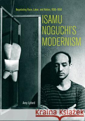 Isamu Noguchi's Modernism: Negotiating Race, Labor, and Nation, 1930-1950 Amy Lyford 9780520298491