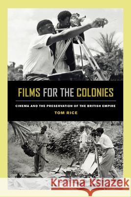 Films for the Colonies: Cinema and the Preservation of the British Empire Tom Rice 9780520300392