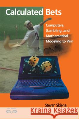 Calculated Bets : Computers, Gambling, and Mathematical Modeling to Win Steven S. Skiena Ronald Graham John Barrow 9780521009621