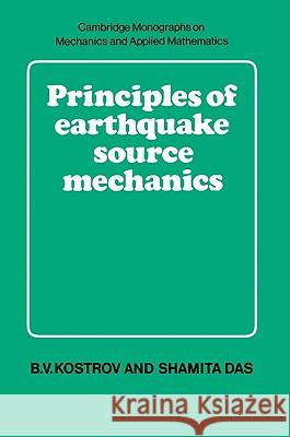 Principles of Earthquake Source Mechanics B. V. Kostrov Shamita Das M. J. Ablowitz 9780521017244