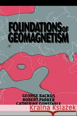 Foundations of Geomagnetism George Backus Robert Parker Catherine Constable 9780521017336