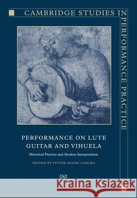 Performance on Lute, Guitar, and Vihuela: Historical Practice and Modern Interpretation Victor Anand Coelho 9780521019439