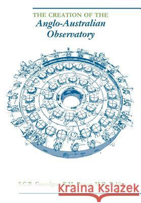 The Creation of the Anglo-Australian Observatory S. C. B. Gascoigne K. M. Proust M. O. Robins 9780521020190