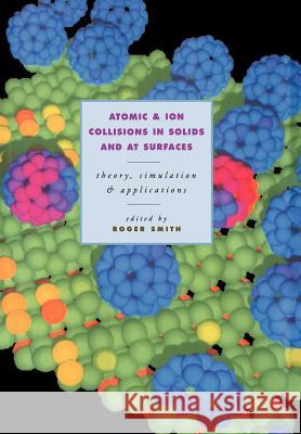 Atomic and Ion Collisions in Solids and at Surfaces : Theory, Simulation and Applications Roger Smith Roger Smith 9780521020305