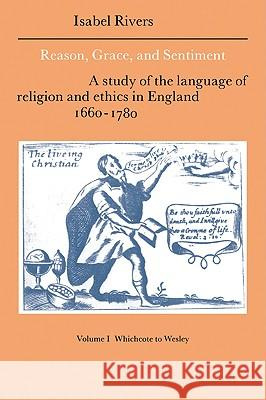 Reason, Grace, and Sentiment: Volume 1, Whichcote to Wesley: A Study of the Language of Religion and Ethics in England 1660 1780 Isabel Rivers Howard Erskine-Hill John Richetti 9780521021340