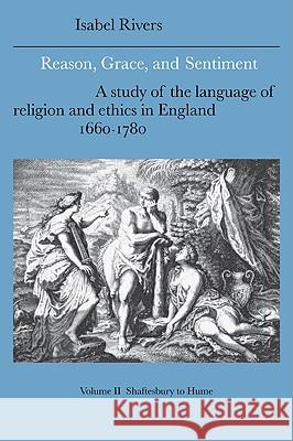Reason, Grace, and Sentiment: Volume 2, Shaftesbury to Hume: A Study of the Language of Religion and Ethics in England, 1660 1780 Isabel Rivers Howard Erskine-Hill John Richetti 9780521021357