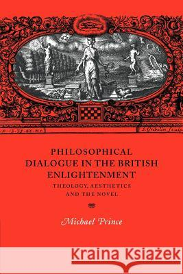 Philosophical Dialogue in the British Enlightenment: Theology, Aesthetics and the Novel Michael Prince Howard Erskine-Hill John Richetti 9780521021432