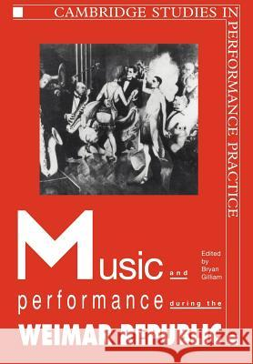 Music and Performance During the Weimar Republic Bryan Randolph Gilliam 9780521022569