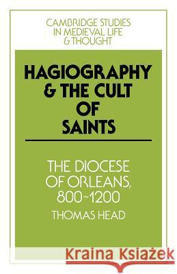 Hagiography and the Cult of Saints: The Diocese of Orleans, 800 1200 Thomas Head Rosamond McKitterick Christine Carpenter 9780521023429