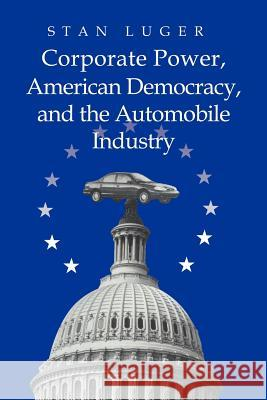 Corporate Power, American Democracy, and the Automobile Industry Stan Luger 9780521023610