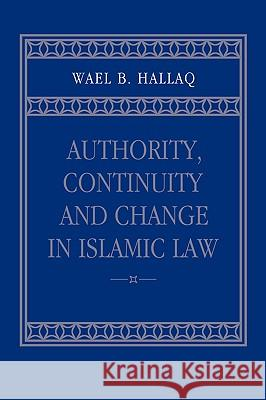 Authority, Continuity and Change in Islamic Law Wael B. Hallaq 9780521023931