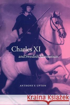 Charles XI and Swedish Absolutism, 1660 1697 Anthony F. Upton A. F. Upton John Elliott 9780521024488