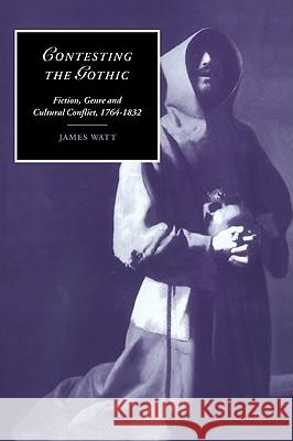 Contesting the Gothic: Fiction, Genre and Cultural Conflict, 1764 1832 James Watt Marilyn Butler James Chandler 9780521024815
