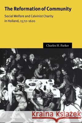 The Reformation of Community: Social Welfare and Calvinist Charity in Holland, 1572 1620 Charles H. Parker John Elliott Olwen Hufton 9780521025409