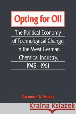 Opting for Oil : The Political Economy of Technological Change in the West German Industry, 1945-1961 Raymond G. Stokes 9780521025768
