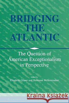 Bridging the Atlantic : The Question of American Exceptionalism in Perspective Elizabeth Glaser Hermann Wellenreuther Christof Mauch 9780521026390