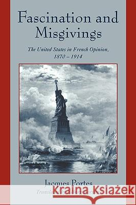 Fascination and Misgivings : The United States in French Opinion, 1870-1914 Jacques Portes Elborg Forster Claude Fohlen 9780521026918