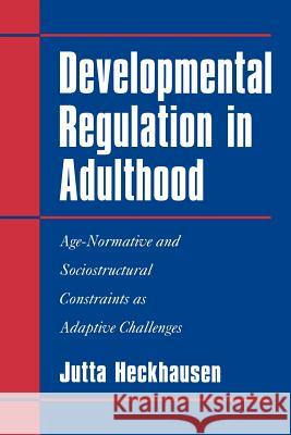 Developmental Regulation in Adulthood : Age-Normative and Sociostructural Constraints as Adaptive Challenges Jutta Heckhausen 9780521027137