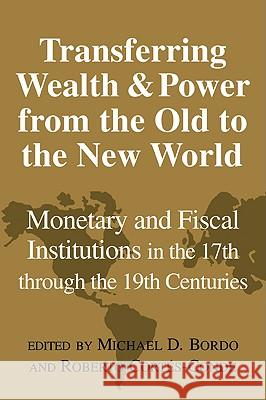 Transferring Wealth and Power from the Old to the New World: Monetary and Fiscal Institutions in the 17th Through the 19th Centuries Michael D. Bordo Roberto Cortes-Conde Forrest Capie 9780521027274 Cambridge University Press