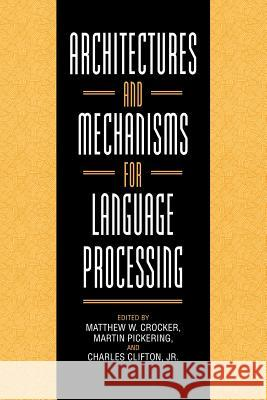 Architectures and Mechanisms for Language Processing Matthew W. Crocker Martin Pickering Charles, Jr. Clifton 9780521027502
