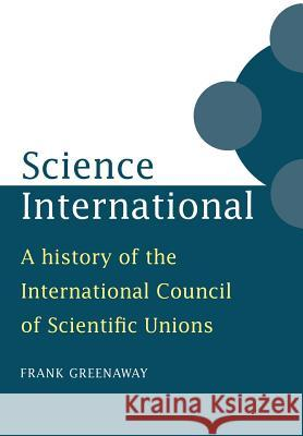 Science International : A History of the International Council of Scientific Unions Frank Greenaway 9780521028103