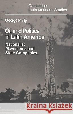 Oil and Politics in Latin America : Nationalist Movements and State Companies George D. E. Philip 9780521030700