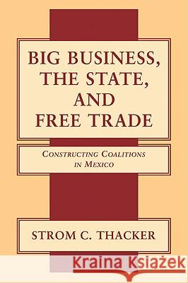 Big Business, the State, and Free Trade: Constructing Coalitions in Mexico Strom Cronan Thacker 9780521032131