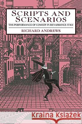 Scripts and Scenarios: The Performance of Comedy in Renaissance Italy Richard Andrews 9780521034159
