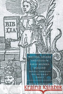 Writing, Gender and State in Early Modern England : Identity Formation and the Female Subject Megan Matchinske Stephen Orgel Anne Barton 9780521035217