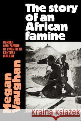 The Story of an African Famine: Gender and Famine in Twentieth-Century Malawi Megan Vaughan 9780521035514