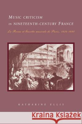 Music Criticism in Nineteenth-Century France: La Revue Et Gazette Musicale de Paris 1834 80 Katharine Ellis 9780521035897