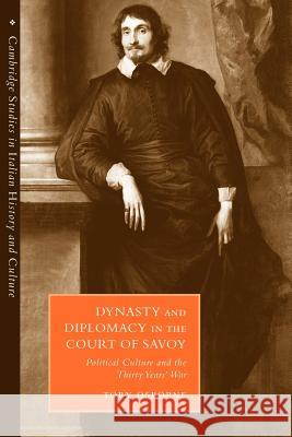 Dynasty and Diplomacy in the Court of Savoy: Political Culture and the Thirty Years' War Toby Osborne 9780521037914