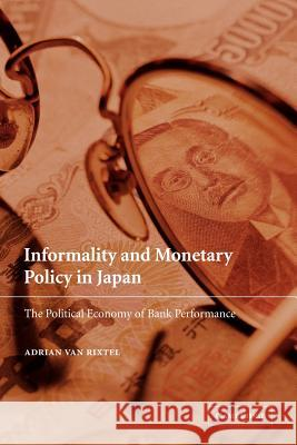 Informality and Monetary Policy in Japan: The Political Economy of Bank Performance Adrian Va Adrian Van Rixtel 9780521039444