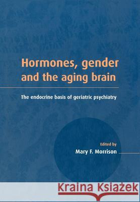 Hormones, Gender and the Aging Brain : The Endocrine Basis of Geriatric Psychiatry Mary F. Morrison 9780521041737
